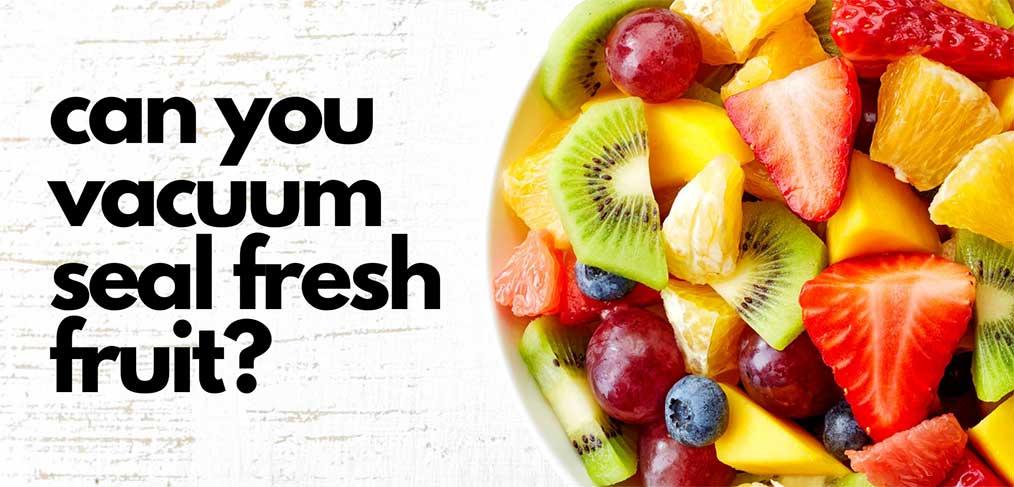 Can you vacuum seal fresh fruit?